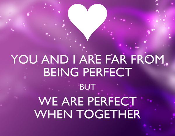 YOU AND I ARE FAR FROM BEING PERFECT BUT WE ARE PERFECT WHEN TOGETHER