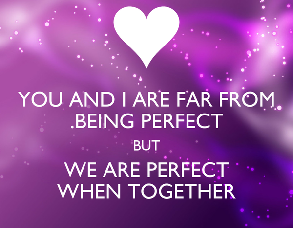 YOU AND I ARE FAR FROM .BEING PERFECT BUT WE ARE PERFECT WHEN TOGETHER