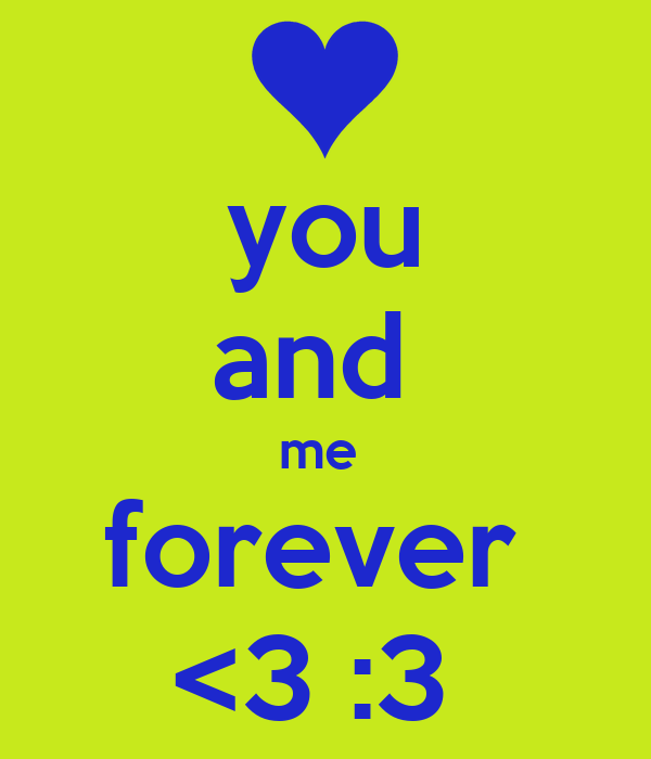you and  me  forever  <3 :3
