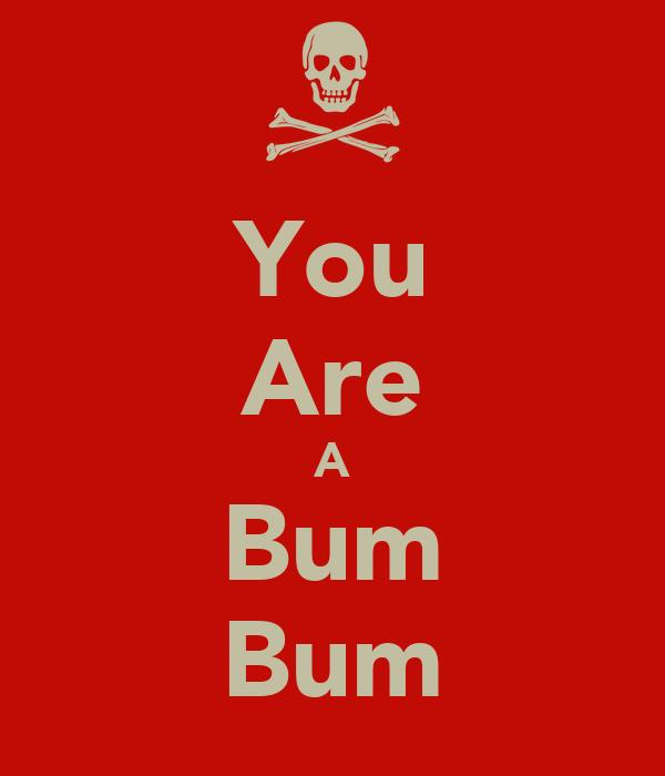 You Are A Bum Bum