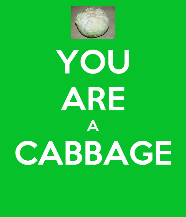 YOU ARE A CABBAGE
