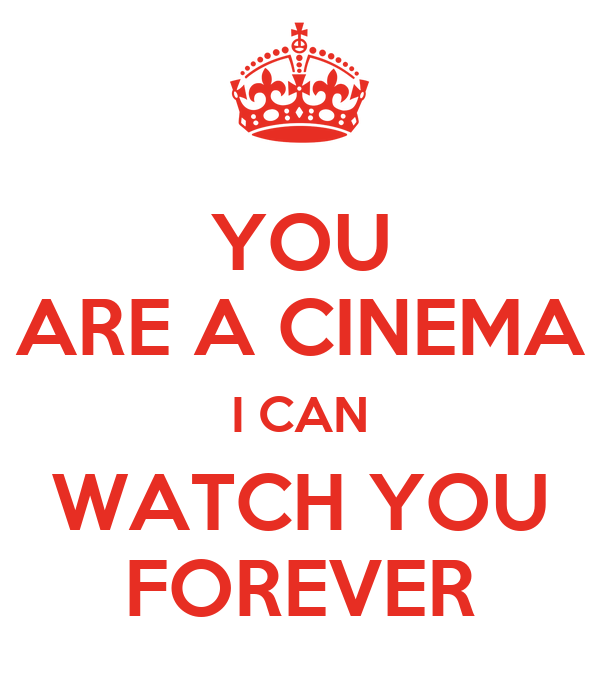 YOU ARE A CINEMA I CAN WATCH YOU FOREVER