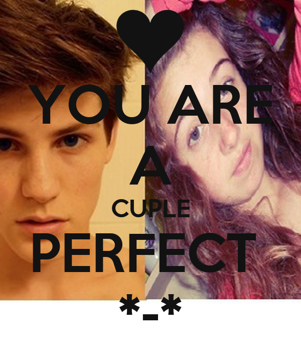 YOU ARE A CUPLE PERFECT  *-*