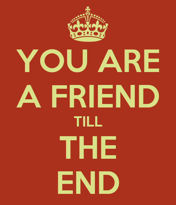 YOU ARE A FRIEND TILL THE END