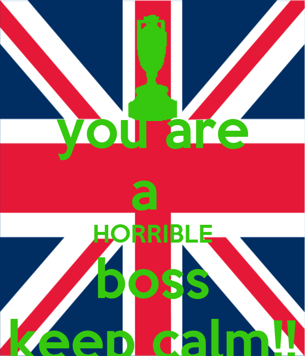 you are a  HORRIBLE boss keep calm!!