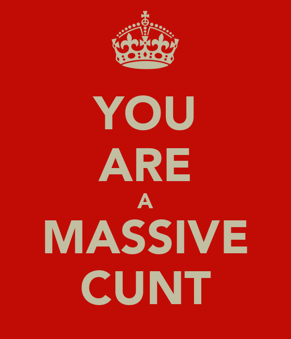 YOU ARE A MASSIVE CUNT