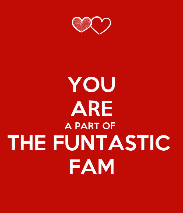 YOU ARE A PART OF  THE FUNTASTIC  FAM
