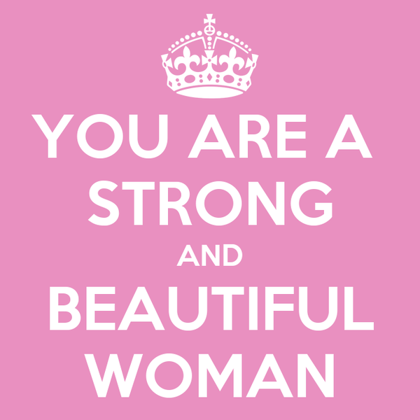 YOU ARE A  STRONG AND BEAUTIFUL WOMAN