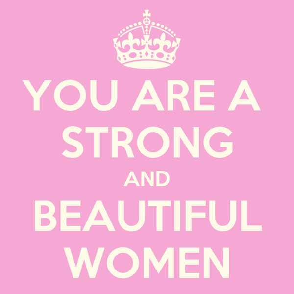 YOU ARE A  STRONG AND BEAUTIFUL WOMEN