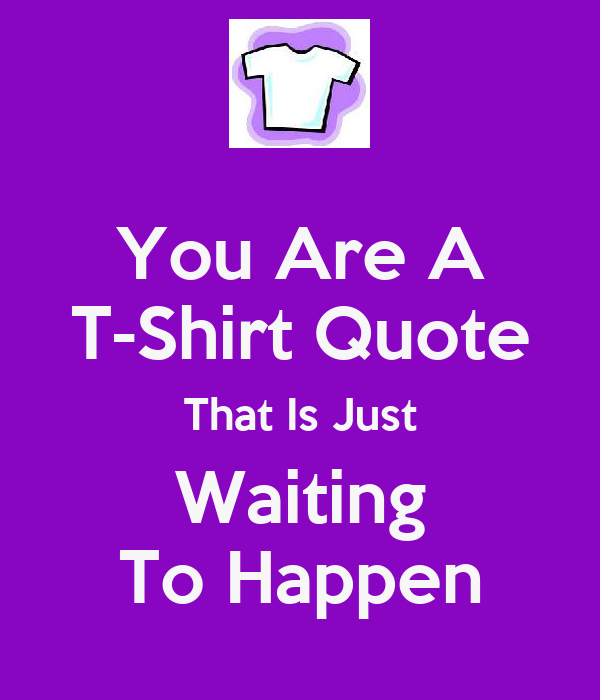 You Are A T-Shirt Quote That Is Just Waiting To Happen