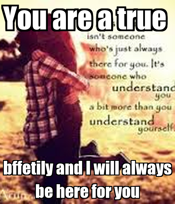 You are a true  bffetily and I will always be here for you