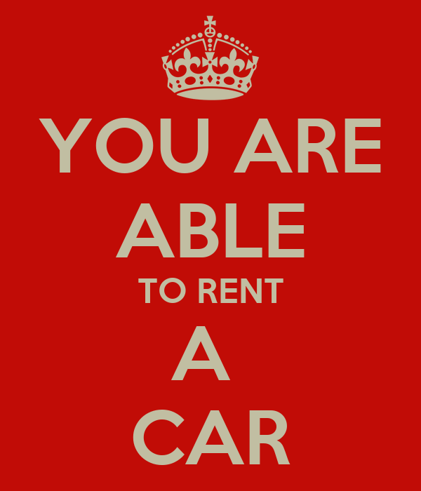 YOU ARE ABLE TO RENT A  CAR