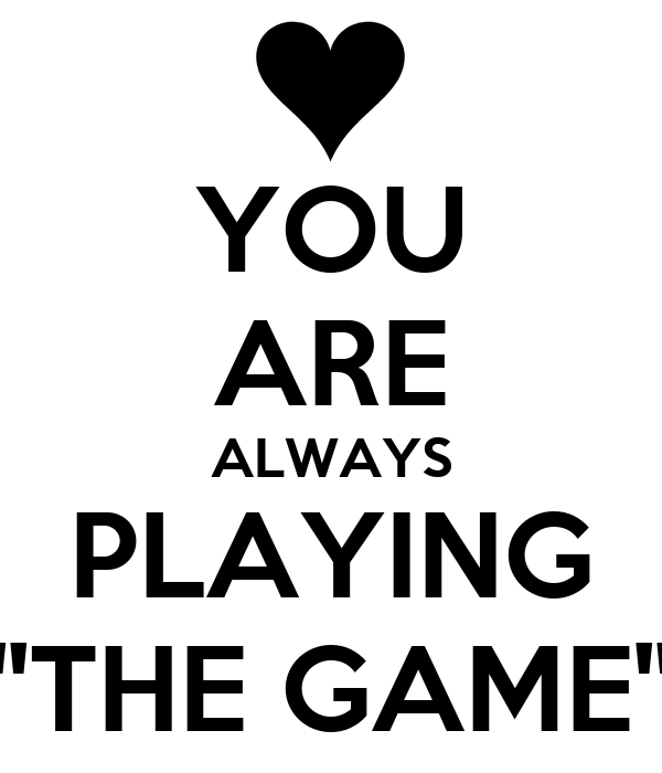 YOU ARE ALWAYS PLAYING ''THE GAME''