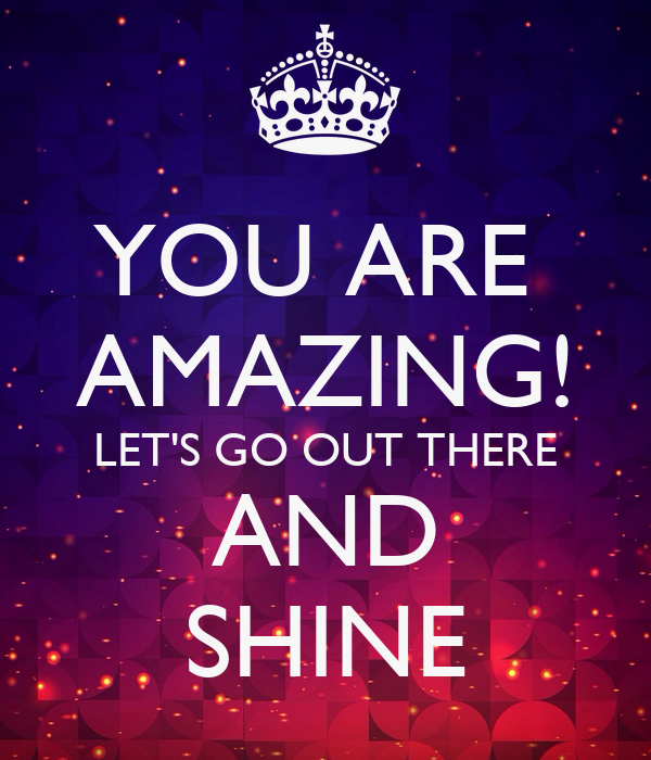 YOU ARE  AMAZING! LET'S GO OUT THERE AND SHINE