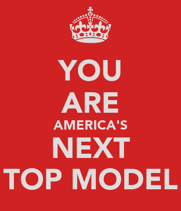 YOU ARE AMERICA'S NEXT TOP MODEL