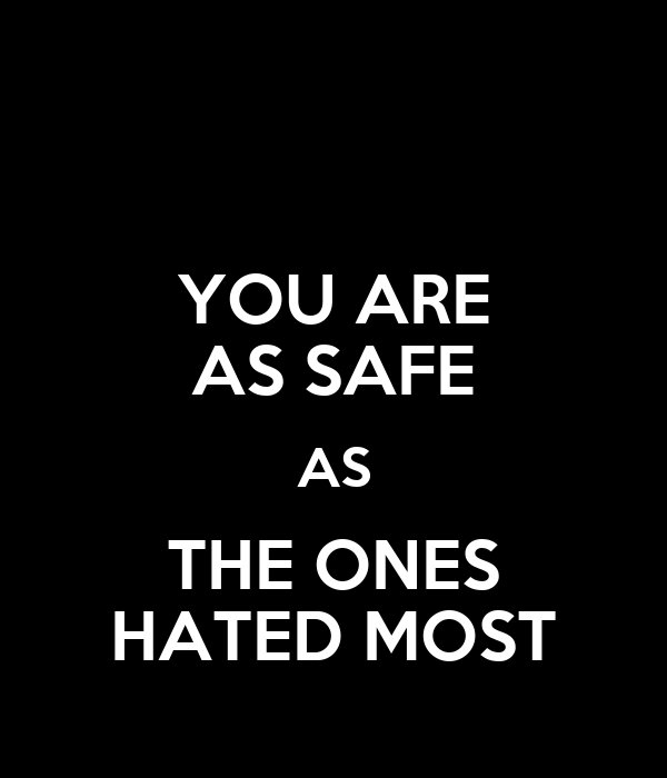 YOU ARE AS SAFE AS THE ONES HATED MOST