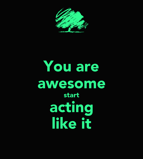 You are awesome start acting like it