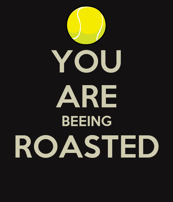 YOU ARE BEEING ROASTED