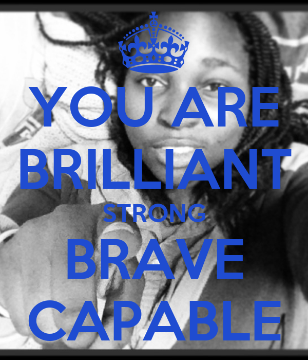 YOU ARE BRILLIANT STRONG BRAVE CAPABLE