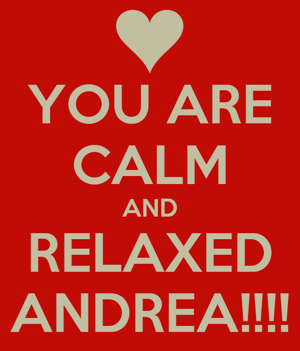 YOU ARE CALM AND RELAXED ANDREA!!!!