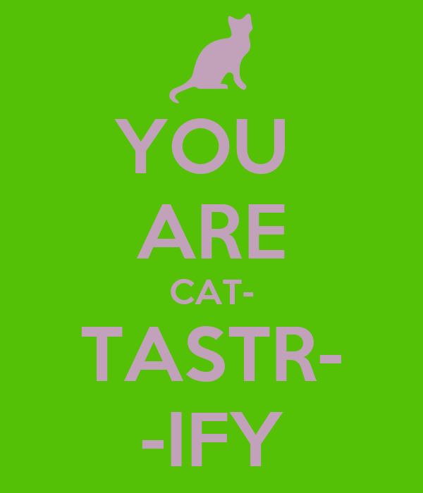 YOU  ARE CAT- TASTR- -IFY