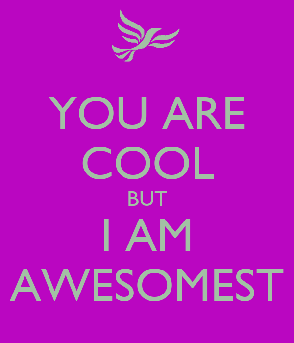 YOU ARE COOL BUT I AM AWESOMEST