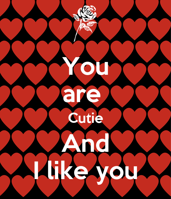 You are  Cutie And I like you