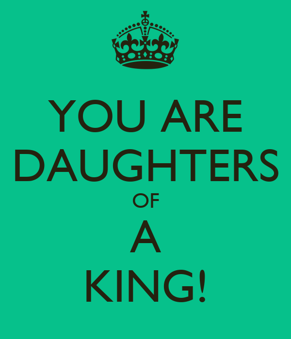 YOU ARE DAUGHTERS OF  A  KING!