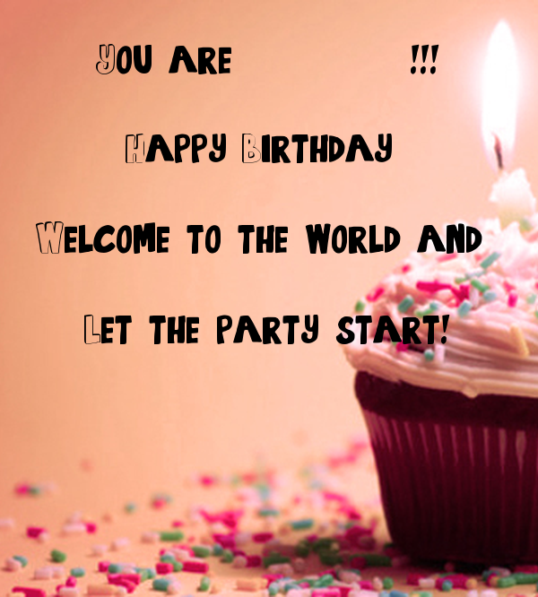 You are           !!!  Happy Birthday   Welcome to the world and   Let the party start!