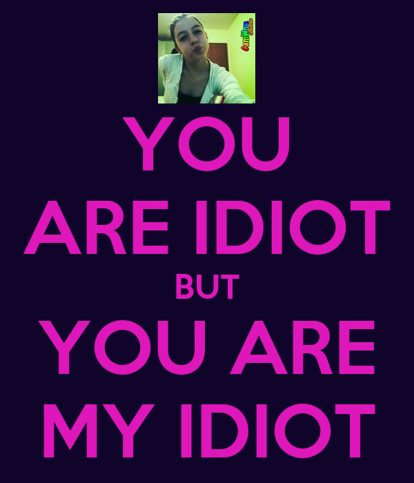 YOU ARE IDIOT BUT YOU ARE MY IDIOT