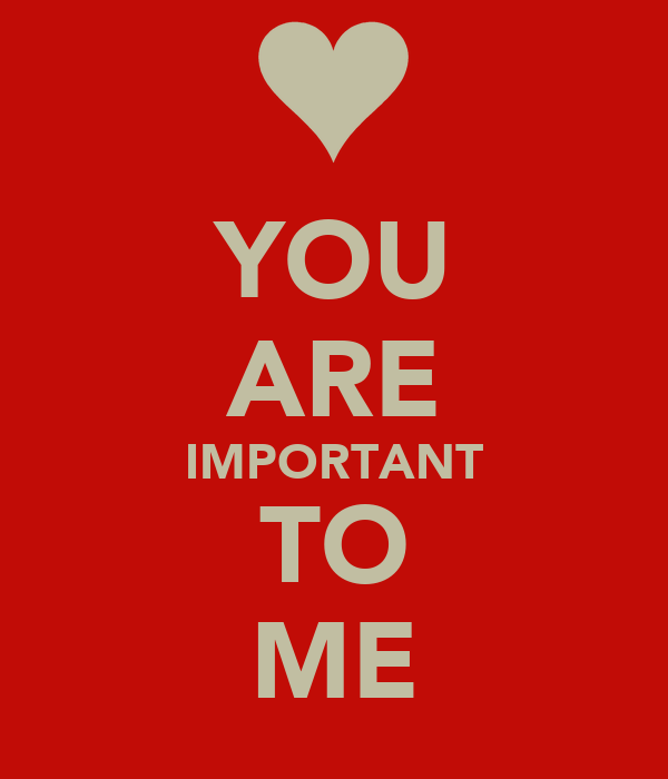 YOU ARE IMPORTANT TO ME