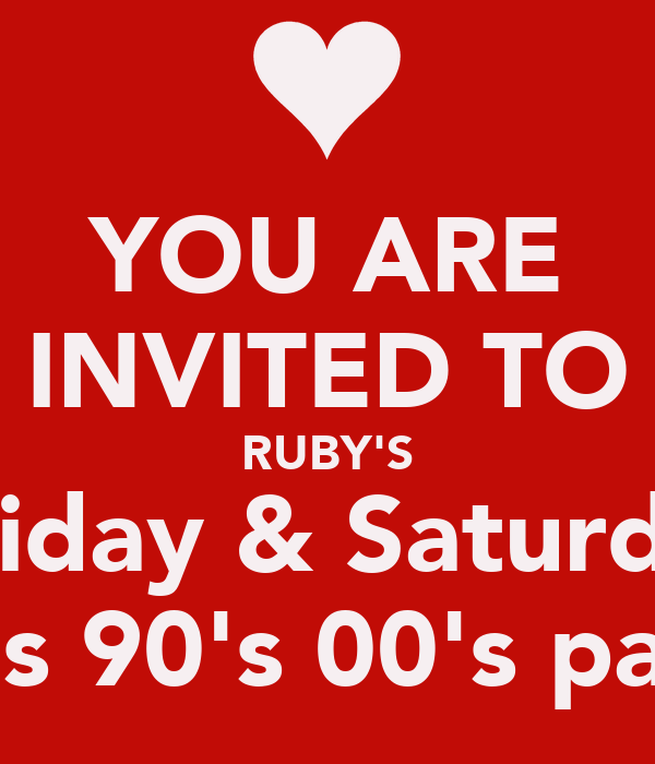 YOU ARE INVITED TO RUBY'S every Friday & Saturday night 70's 80's 90's 00's part night