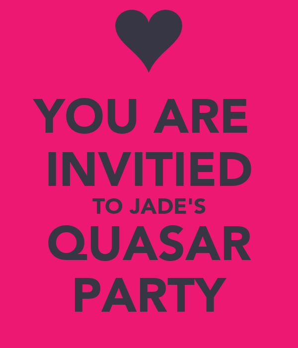 YOU ARE  INVITIED TO JADE'S QUASAR PARTY