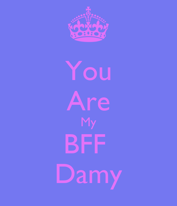 You Are My BFF  Damy