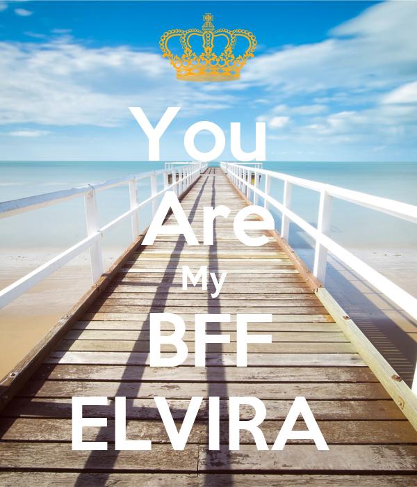 You  Are My  BFF ELVIRA