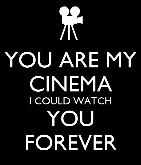 YOU ARE MY CINEMA I COULD WATCH YOU FOREVER