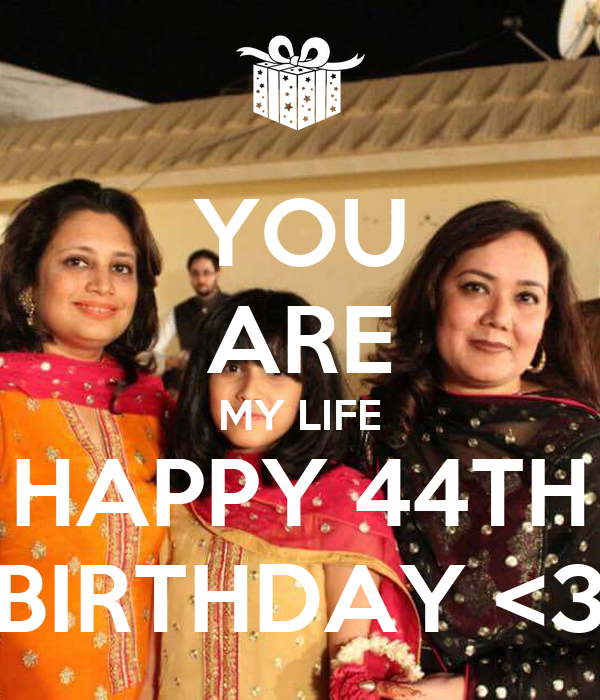 YOU ARE MY LIFE HAPPY 44TH BIRTHDAY <3