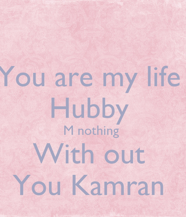 You are my life  Hubby  M nothing  With out  You Kamran