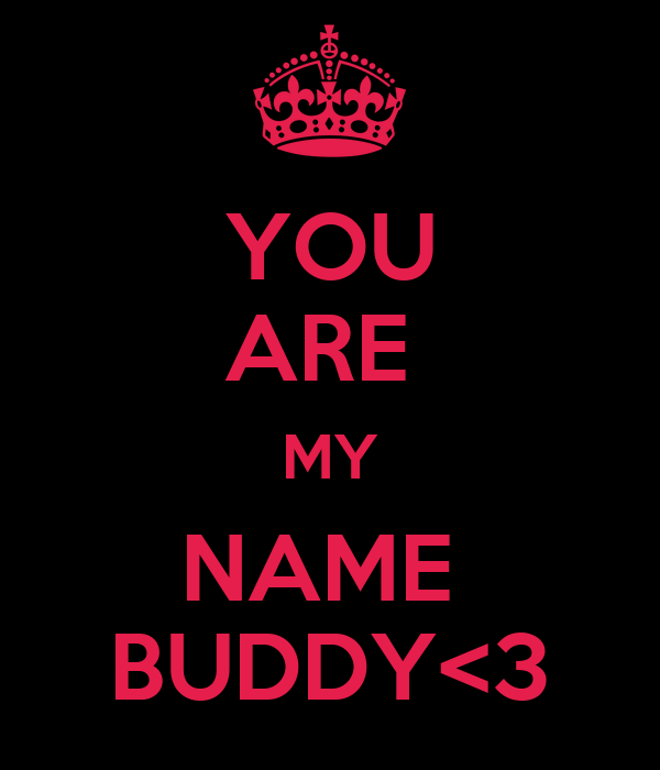 YOU ARE  MY NAME  BUDDY<3