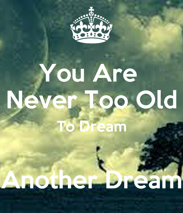 You Are  Never Too Old To Dream  Another Dream