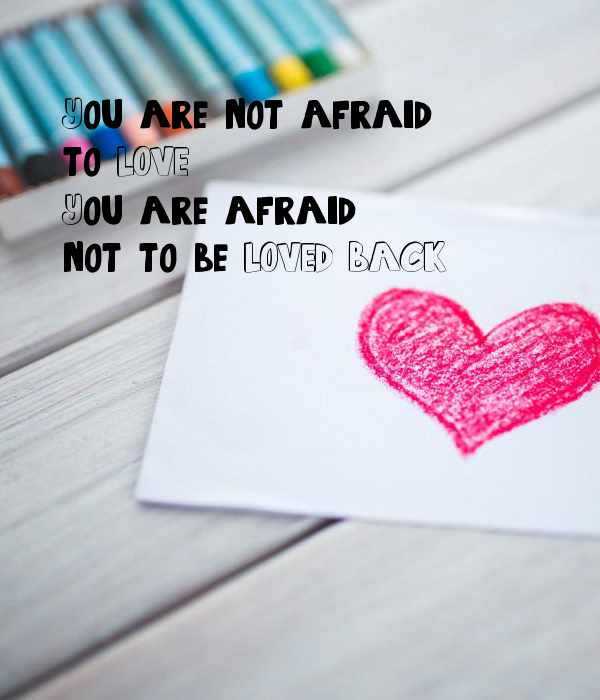 You are not afraid to LOVE. You are afraid not to be LOVED BACK.