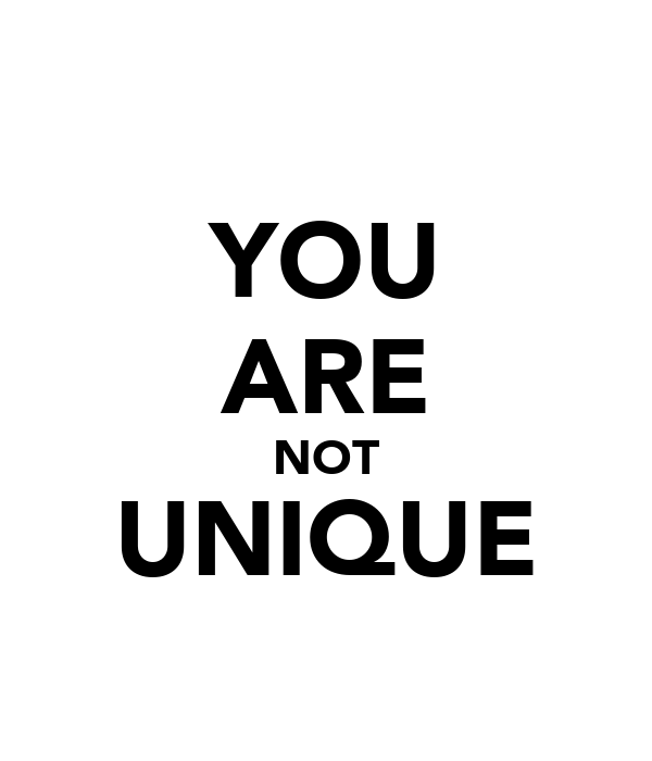 YOU ARE NOT UNIQUE