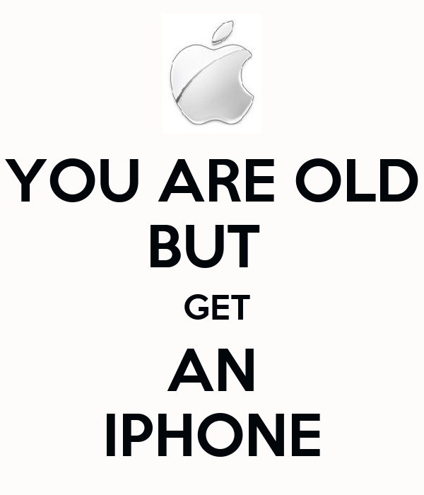 YOU ARE OLD BUT   GET AN IPHONE