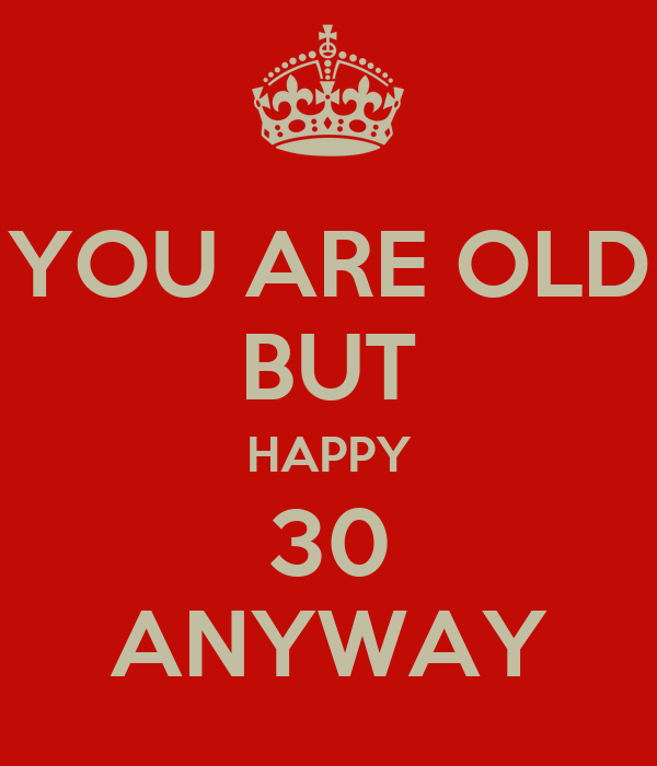 YOU ARE OLD BUT HAPPY 30 ANYWAY