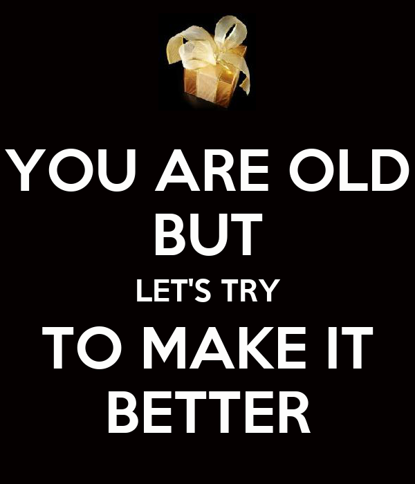 YOU ARE OLD BUT LET'S TRY TO MAKE IT BETTER