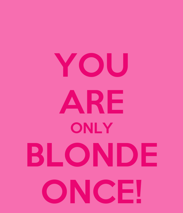 YOU ARE ONLY BLONDE ONCE!