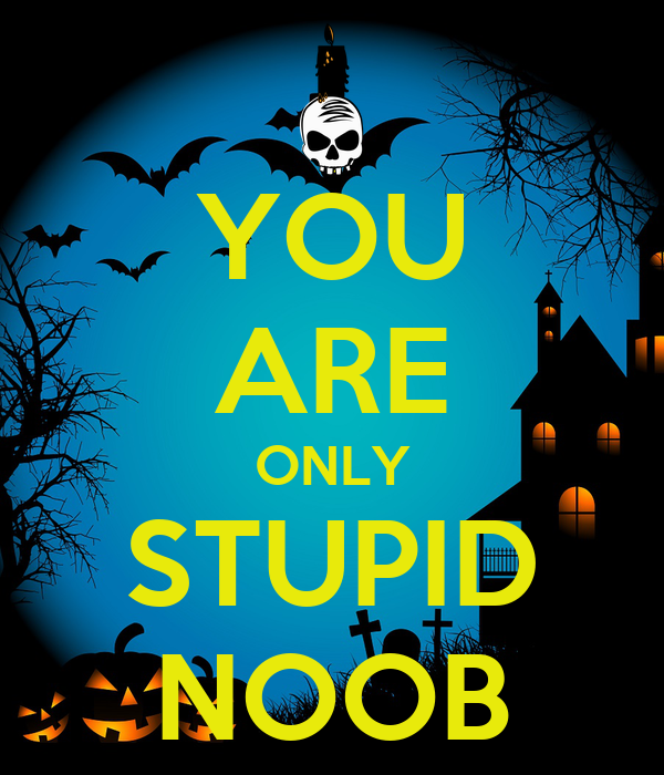 YOU ARE ONLY STUPID NOOB