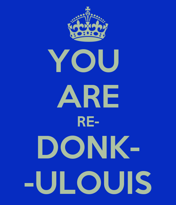 YOU  ARE RE- DONK- -ULOUIS