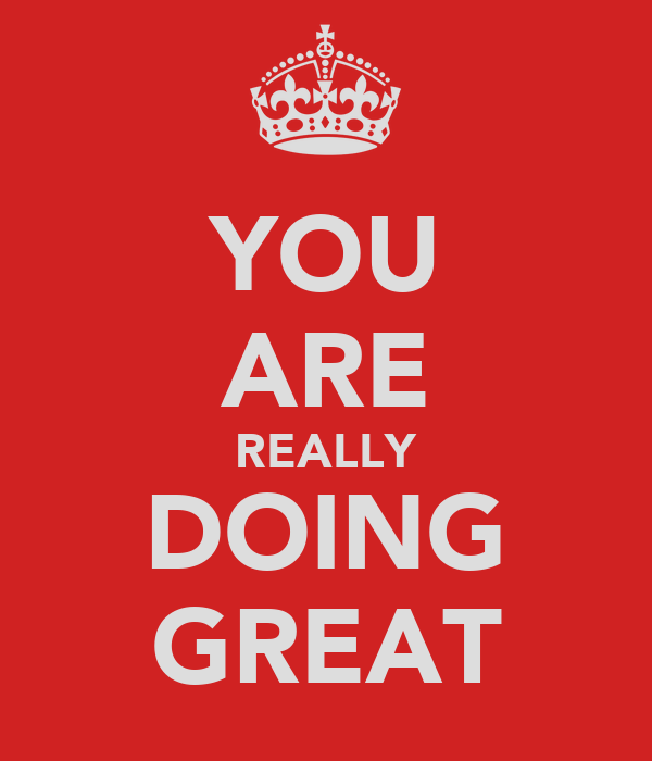 YOU ARE REALLY DOING GREAT