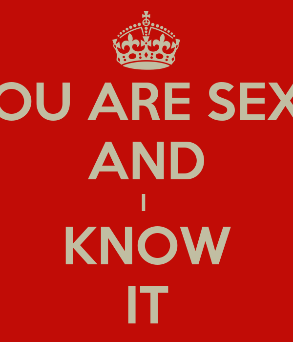 YOU ARE SEXY AND I  KNOW IT